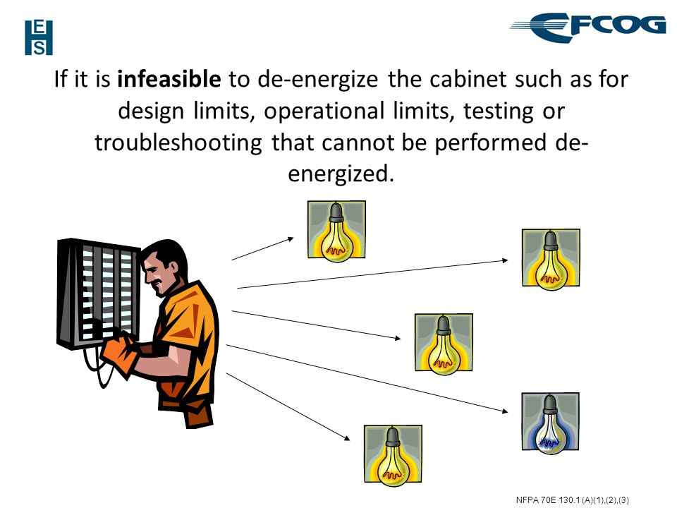 If it is infeasible to de-energize the cabinet such as for design limits, operational limits, testing or troubleshooting that cannot be performed de-energized.