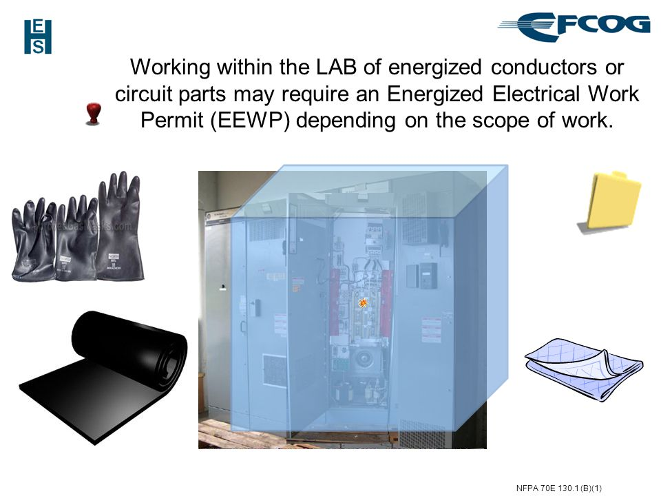 Working within the LAB of energized conductors or circuit parts may require an Energized Electrical Work Permit (EEWP) depending on the scope of work.