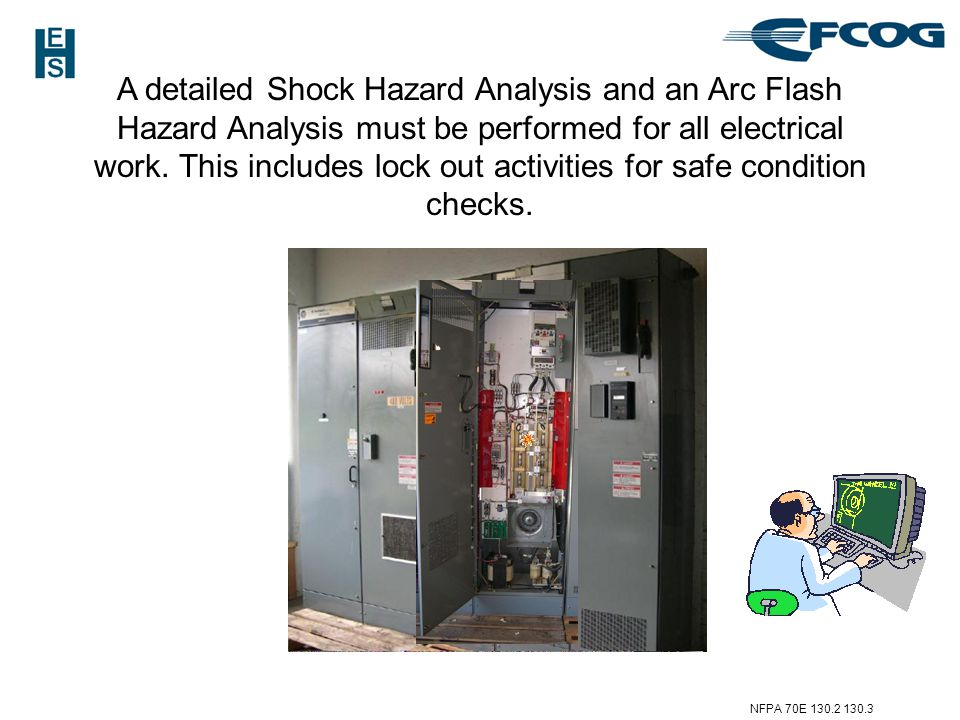 A detailed Shock Hazard Analysis and an Arc Flash Hazard Analysis must be performed for all electrical work. This includes lock out activities for safe condition checks.