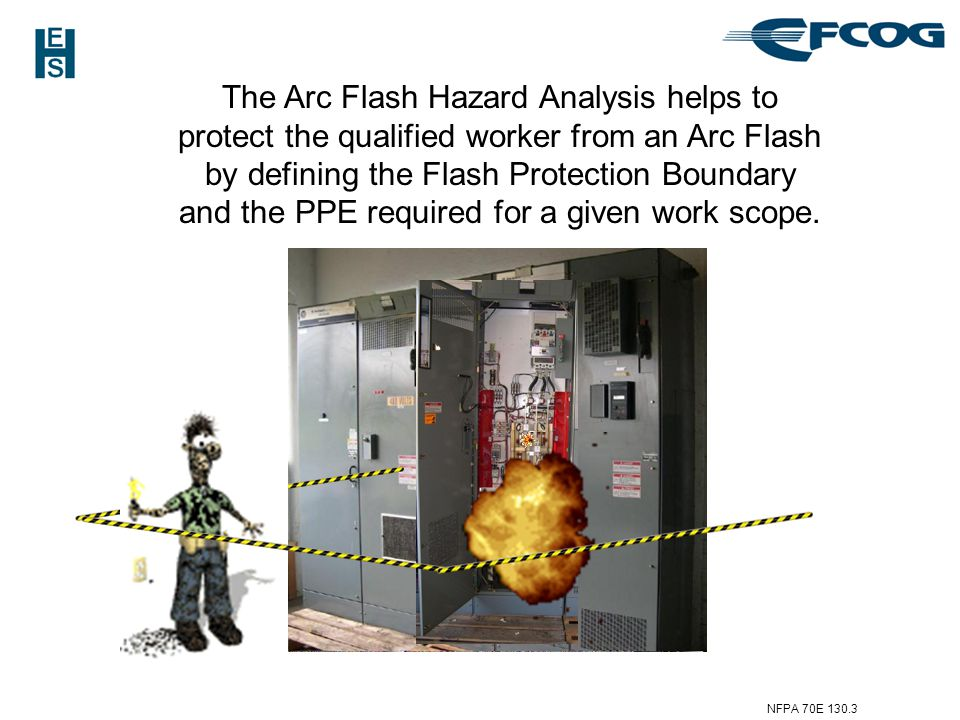 The Arc Flash Hazard Analysis helps to protect the qualified worker from an Arc Flash by defining the Flash Protection Boundary and the PPE required for a given work scope.