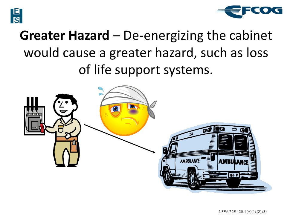 Greater Hazard – De-energizing the cabinet would cause a greater hazard, such as loss of life support systems.