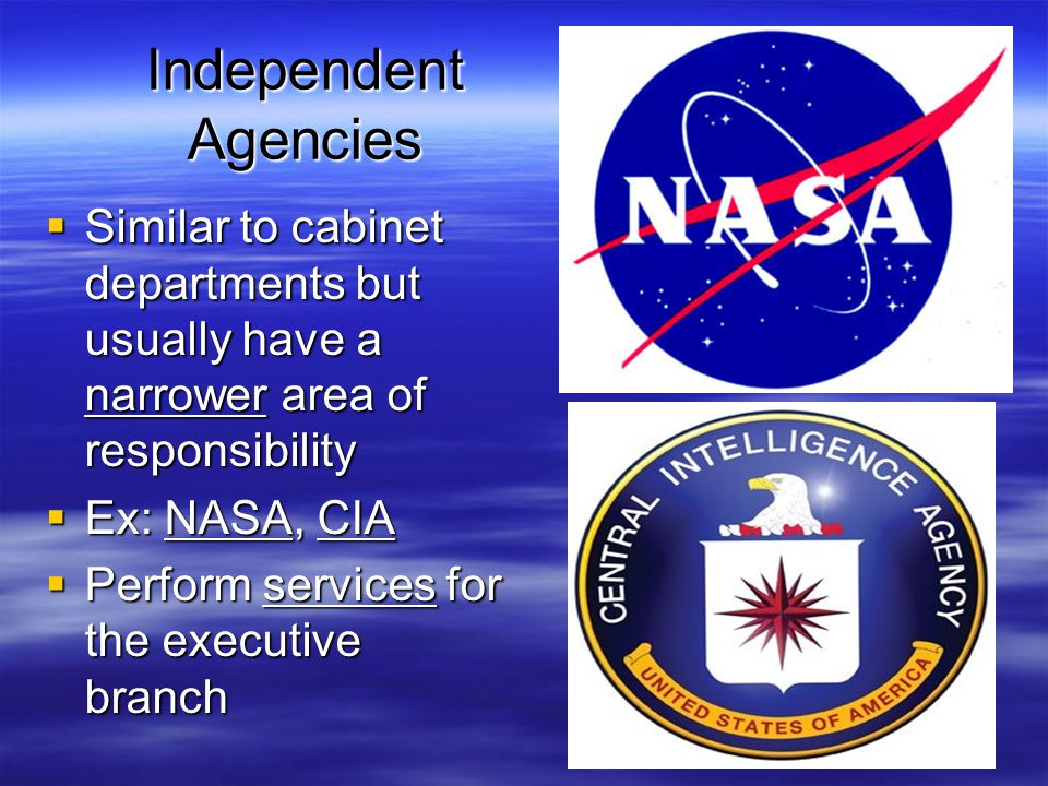 Independent Agencies Similar to cabinet departments but usually have a narrower area of responsibility.