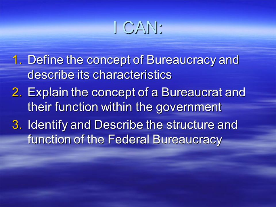 I CAN: Define the concept of Bureaucracy and describe its characteristics.