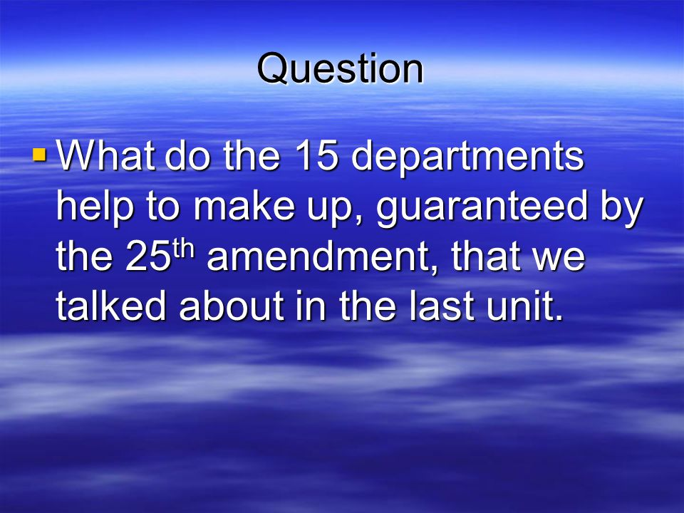 Question What do the 15 departments help to make up, guaranteed by the 25th amendment, that we talked about in the last unit.