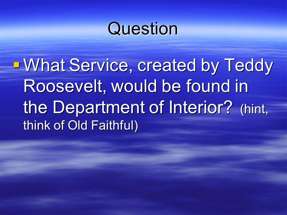 Question What Service, created by Teddy Roosevelt, would be found in the Department of Interior.