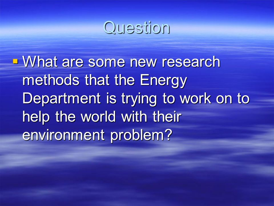 Question What are some new research methods that the Energy Department is trying to work on to help the world with their environment problem