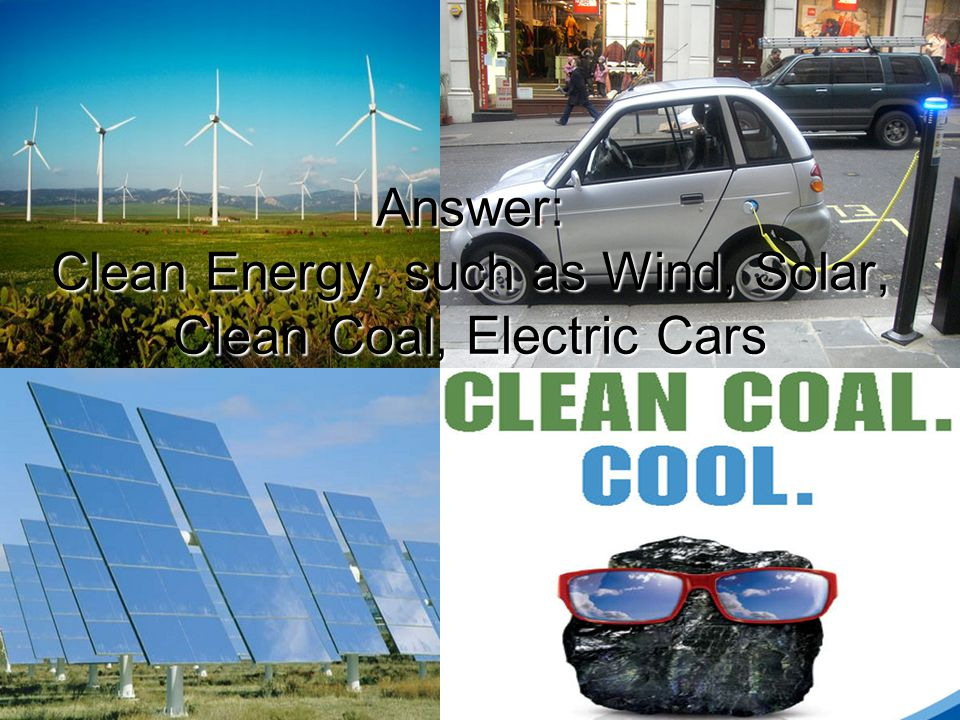 Answer: Clean Energy, such as Wind, Solar, Clean Coal, Electric Cars