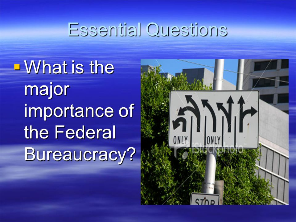 Essential Questions What is the major importance of the Federal Bureaucracy
