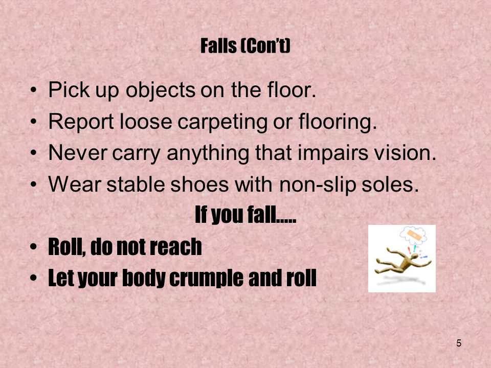Pick up objects on the floor. Report loose carpeting or flooring.