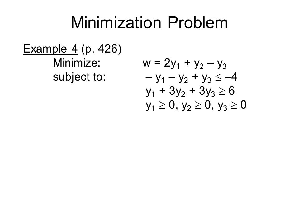 Minimization Problem Example 4 (p. 426) Minimize: w = 2y1 + y2 – y3