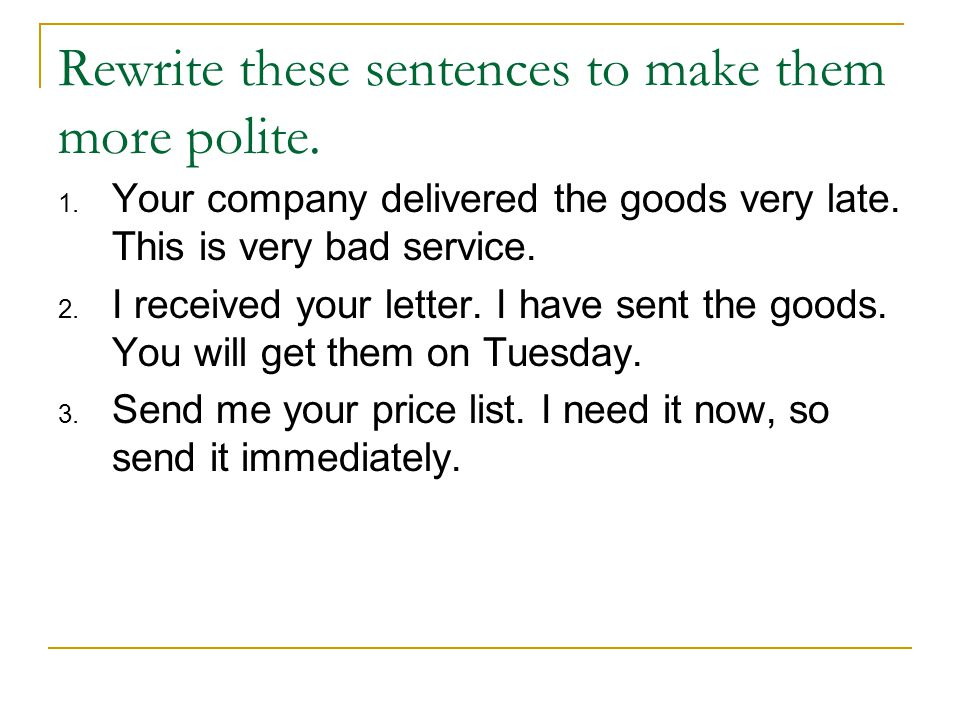 Rewrite these sentences to make them more polite.