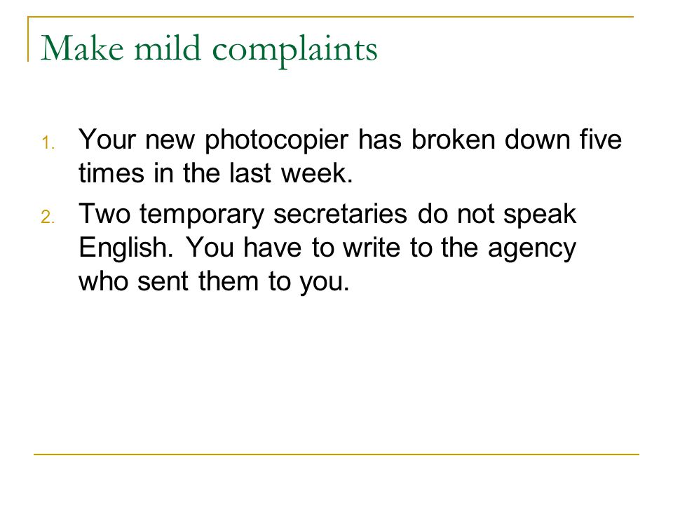 Make mild complaints Your new photocopier has broken down five times in the last week.