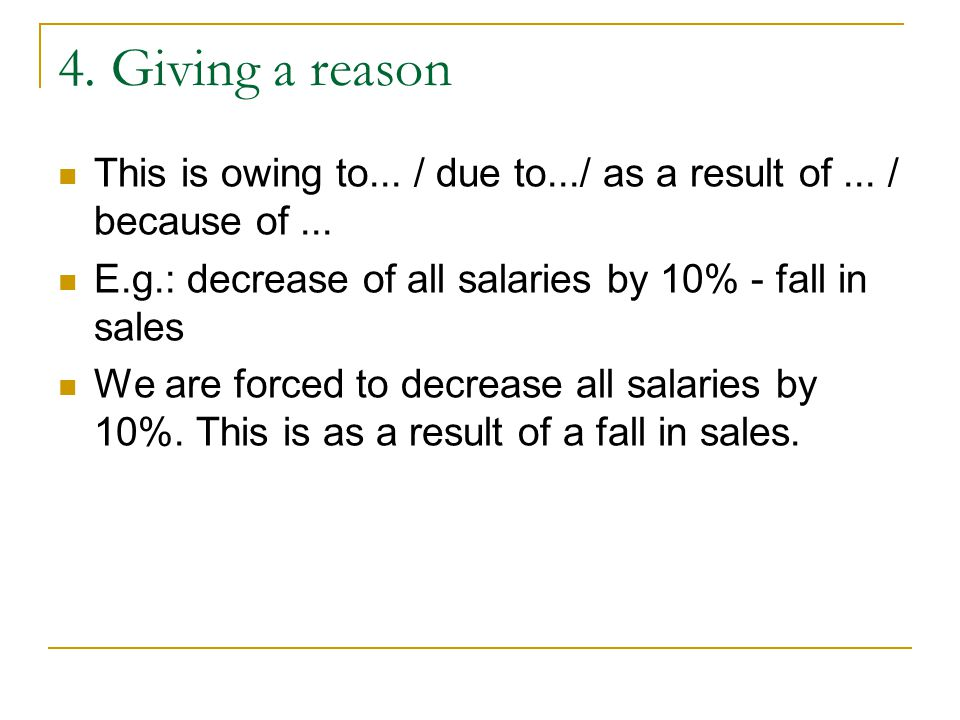4. Giving a reason This is owing to... / due to.../ as a result of ... / because of ... E.g.: decrease of all salaries by 10% - fall in sales.
