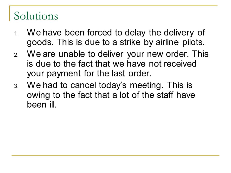 Solutions We have been forced to delay the delivery of goods. This is due to a strike by airline pilots.