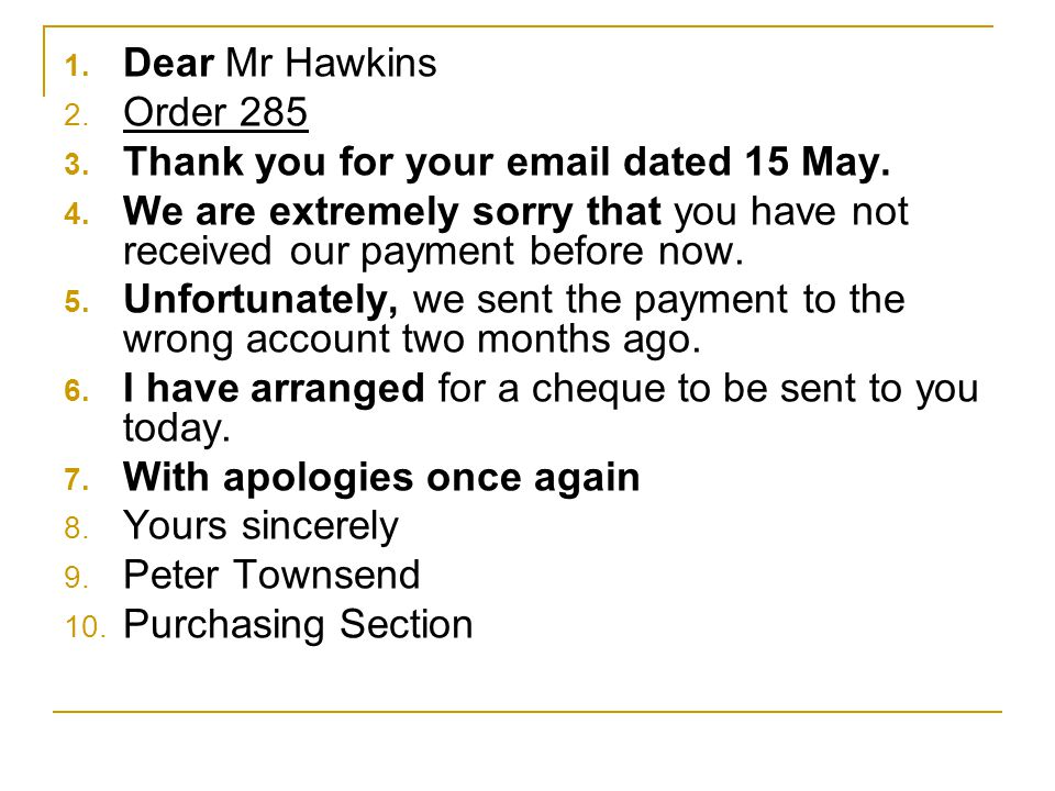 Dear Mr Hawkins Order 285. Thank you for your email dated 15 May. We are extremely sorry that you have not received our payment before now.