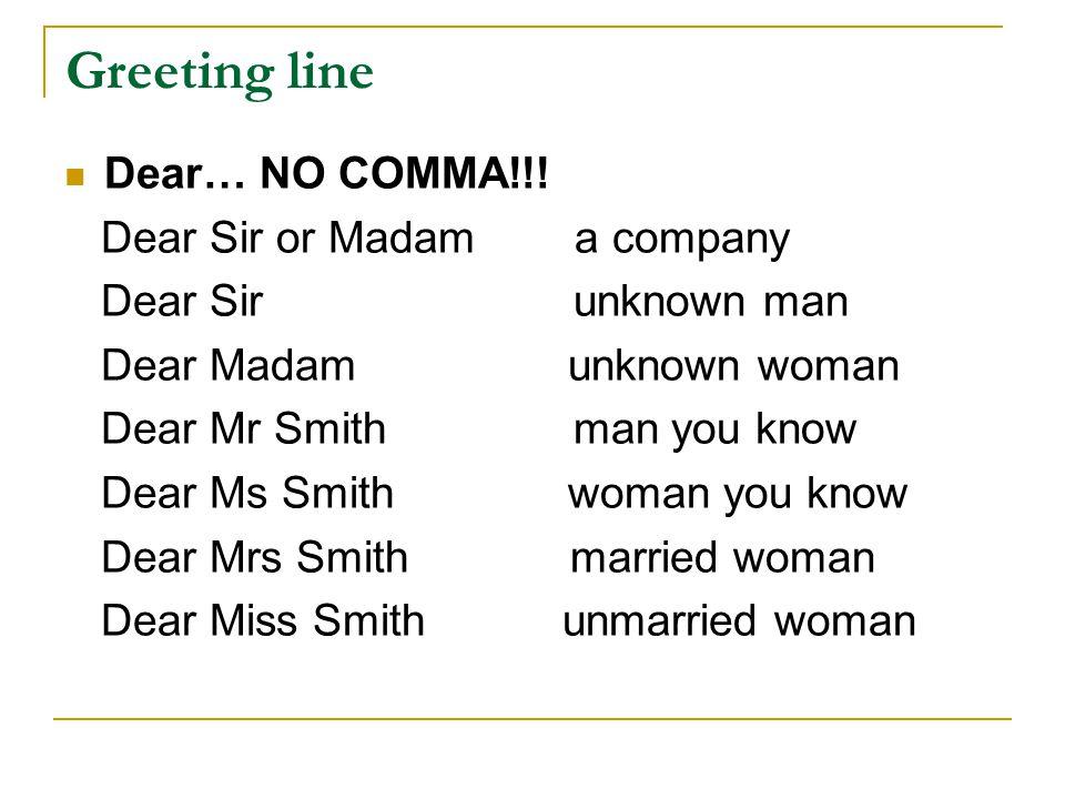 Greeting line Dear… NO COMMA!!! Dear Sir or Madam a company