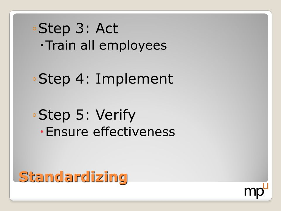 Step 3: Act Step 4: Implement Step 5: Verify Standardizing