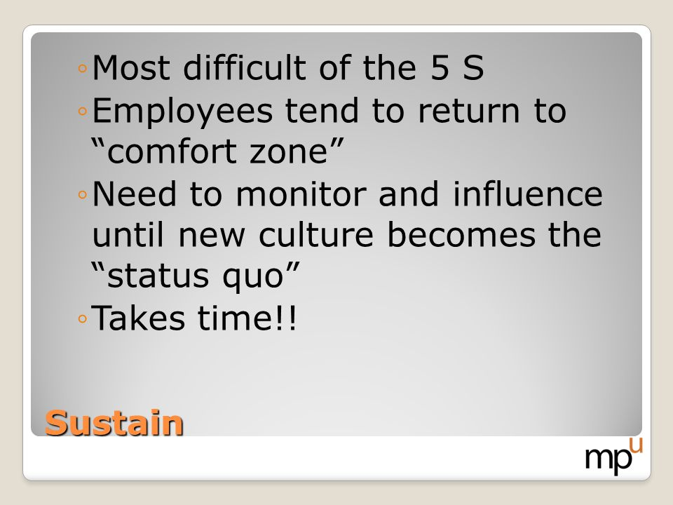 Most difficult of the 5 S Employees tend to return to comfort zone Need to monitor and influence until new culture becomes the status quo