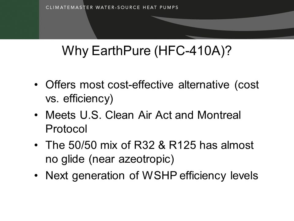 Why EarthPure (HFC-410A) Offers most cost-effective alternative (cost vs. efficiency) Meets U.S. Clean Air Act and Montreal Protocol.