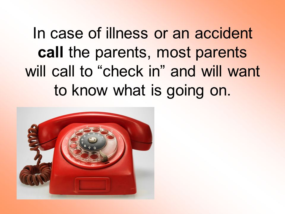 In case of illness or an accident call the parents, most parents will call to check in and will want to know what is going on.