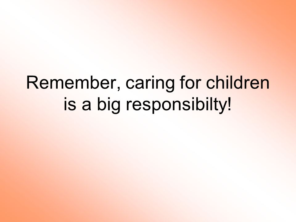 Remember, caring for children is a big responsibilty!