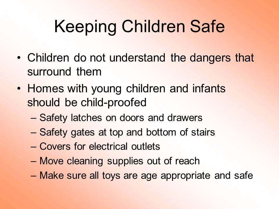 Keeping Children Safe Children do not understand the dangers that surround them. Homes with young children and infants should be child-proofed.