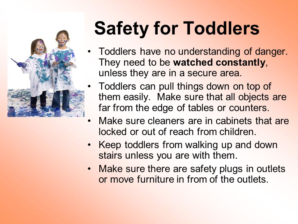 Safety for Toddlers Toddlers have no understanding of danger. They need to be watched constantly, unless they are in a secure area.
