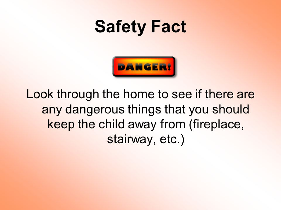 Safety Fact Look through the home to see if there are any dangerous things that you should keep the child away from (fireplace, stairway, etc.)