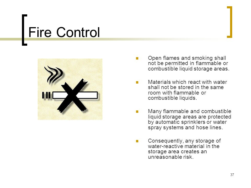 Fire Control Open flames and smoking shall not be permitted in flammable or combustible liquid storage areas.