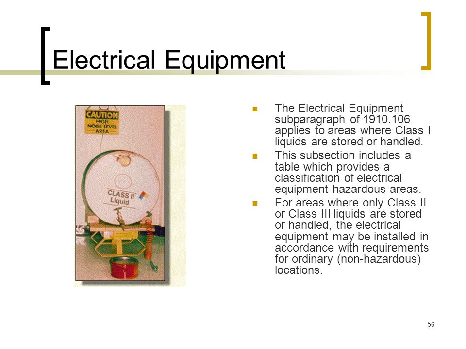 Electrical Equipment The Electrical Equipment subparagraph of 1910.106 applies to areas where Class I liquids are stored or handled.