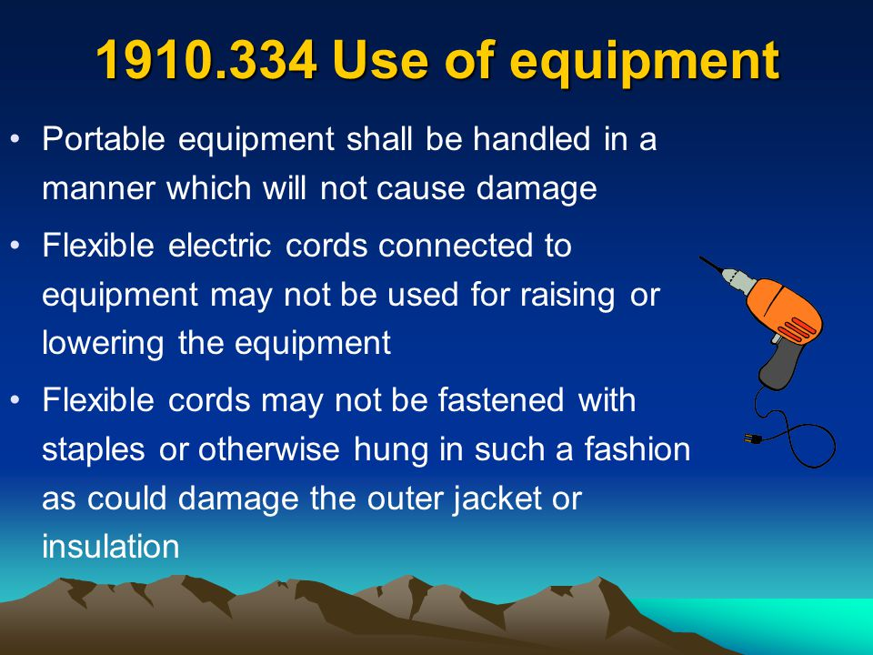1910.334 Use of equipment Portable equipment shall be handled in a manner which will not cause damage.