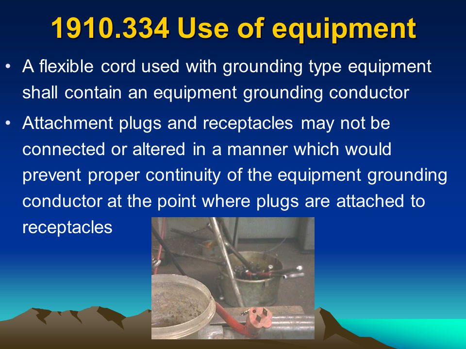 1910.334 Use of equipment A flexible cord used with grounding type equipment shall contain an equipment grounding conductor.