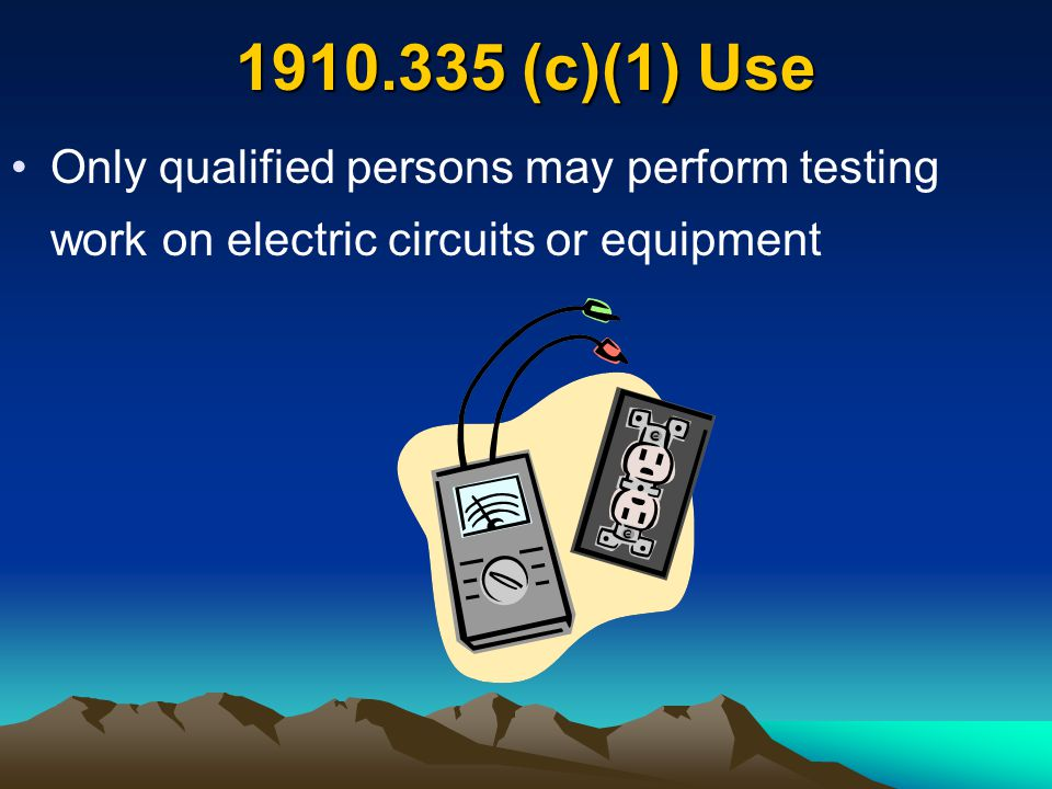 1910.335 (c)(1) Use Only qualified persons may perform testing work on electric circuits or equipment.