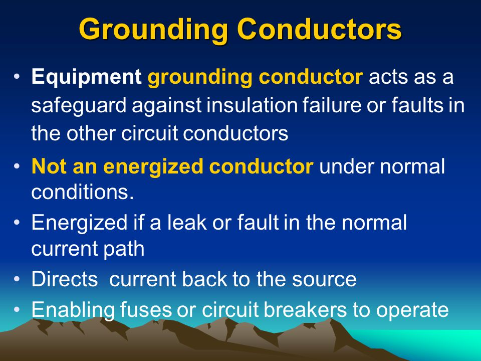 Grounding Conductors Equipment grounding conductor acts as a safeguard against insulation failure or faults in the other circuit conductors.