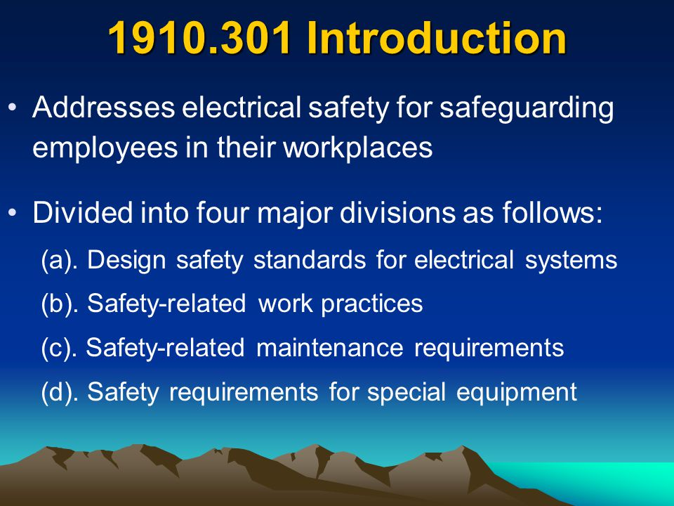 1910.301 Introduction Addresses electrical safety for safeguarding employees in their workplaces. Divided into four major divisions as follows: