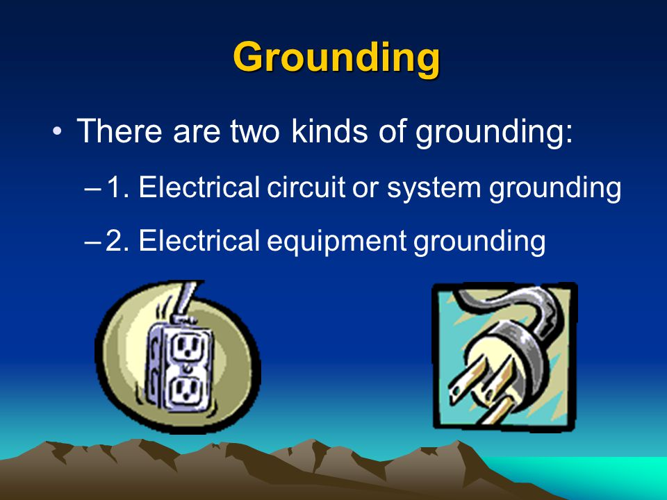 Grounding There are two kinds of grounding: