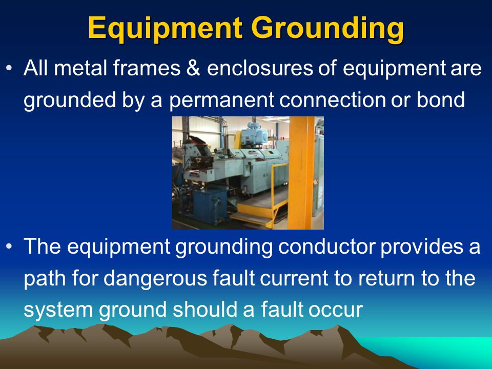 Equipment Grounding All metal frames & enclosures of equipment are grounded by a permanent connection or bond.