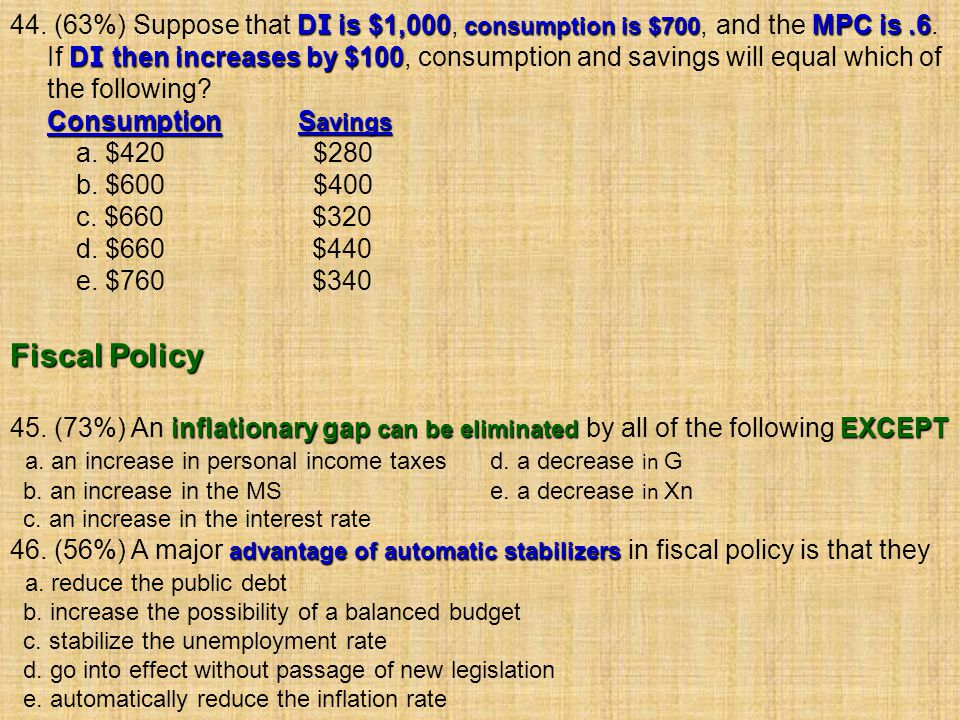 44. (63%) Suppose that DI is $1,000, consumption is $700, and the MPC is .6.