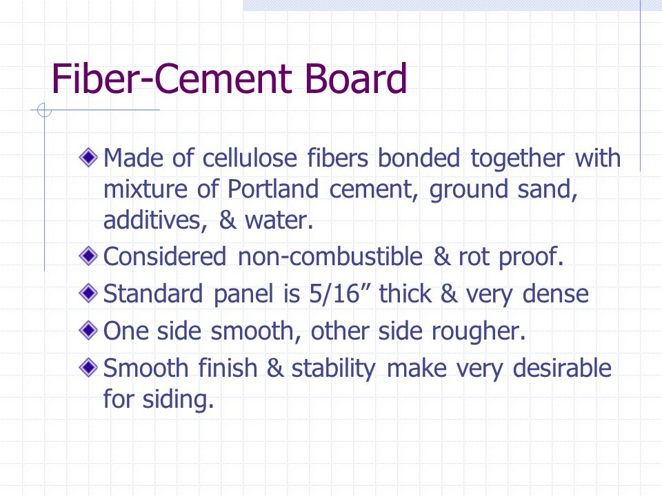 Fiber-Cement Board Made of cellulose fibers bonded together with mixture of Portland cement, ground sand, additives, & water.
