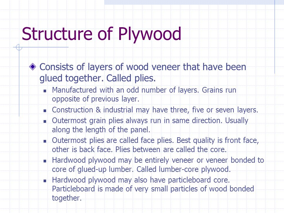 Structure of Plywood Consists of layers of wood veneer that have been glued together. Called plies.
