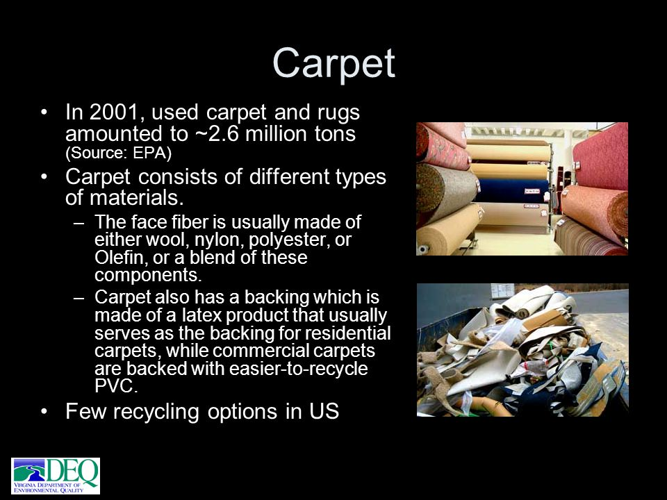 Carpet In 2001, used carpet and rugs amounted to ~2.6 million tons (Source: EPA) Carpet consists of different types of materials.