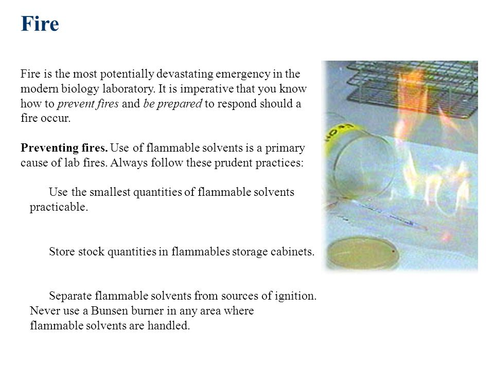Fire Fire is the most potentially devastating emergency in the modern biology laboratory. It is imperative that you know how to prevent fires and be prepared to respond should a fire occur. Preventing fires. Use of flammable solvents is a primary cause of lab fires. Always follow these prudent practices: Use the smallest quantities of flammable solvents practicable. Store stock quantities in flammables storage cabinets. Separate flammable solvents from sources of ignition. Never use a Bunsen burner in any area where flammable solvents are handled.