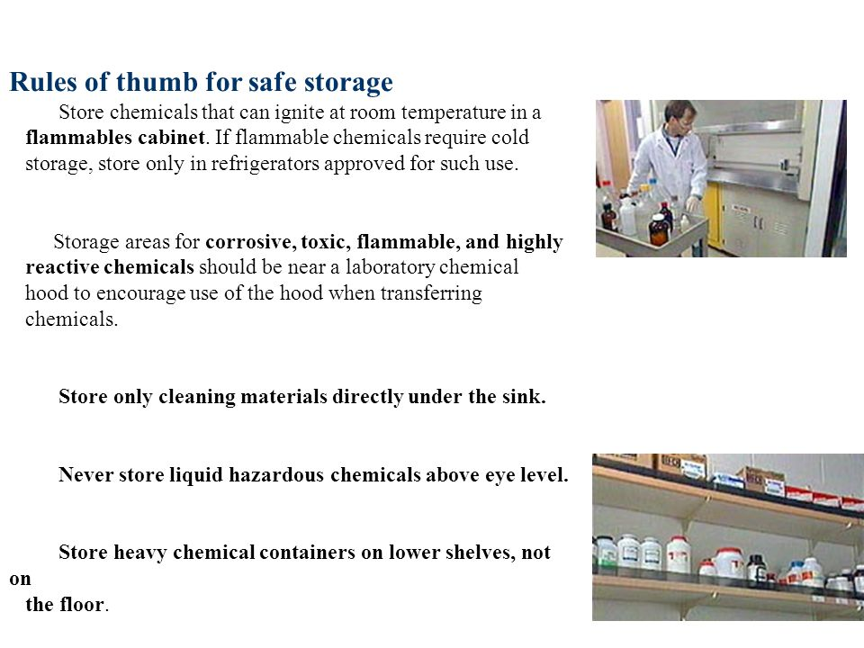 Rules of thumb for safe storage Store chemicals that can ignite at room temperature in a flammables cabinet. If flammable chemicals require cold storage, store only in refrigerators approved for such use. Storage areas for corrosive, toxic, flammable, and highly reactive chemicals should be near a laboratory chemical hood to encourage use of the hood when transferring chemicals. Store only cleaning materials directly under the sink. Never store liquid hazardous chemicals above eye level. Store heavy chemical containers on lower shelves, not on the floor. Store chemicals on shelves with raised edges.