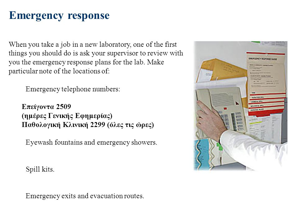 Emergency response When you take a job in a new laboratory, one of the first things you should do is ask your supervisor to review with you the emergency response plans for the lab. Make particular note of the locations of: Emergency telephone numbers: