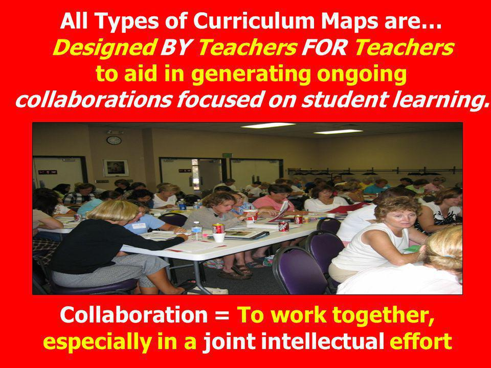 All Types of Curriculum Maps are… Designed BY Teachers FOR Teachers to aid in generating ongoing collaborations focused on student learning.