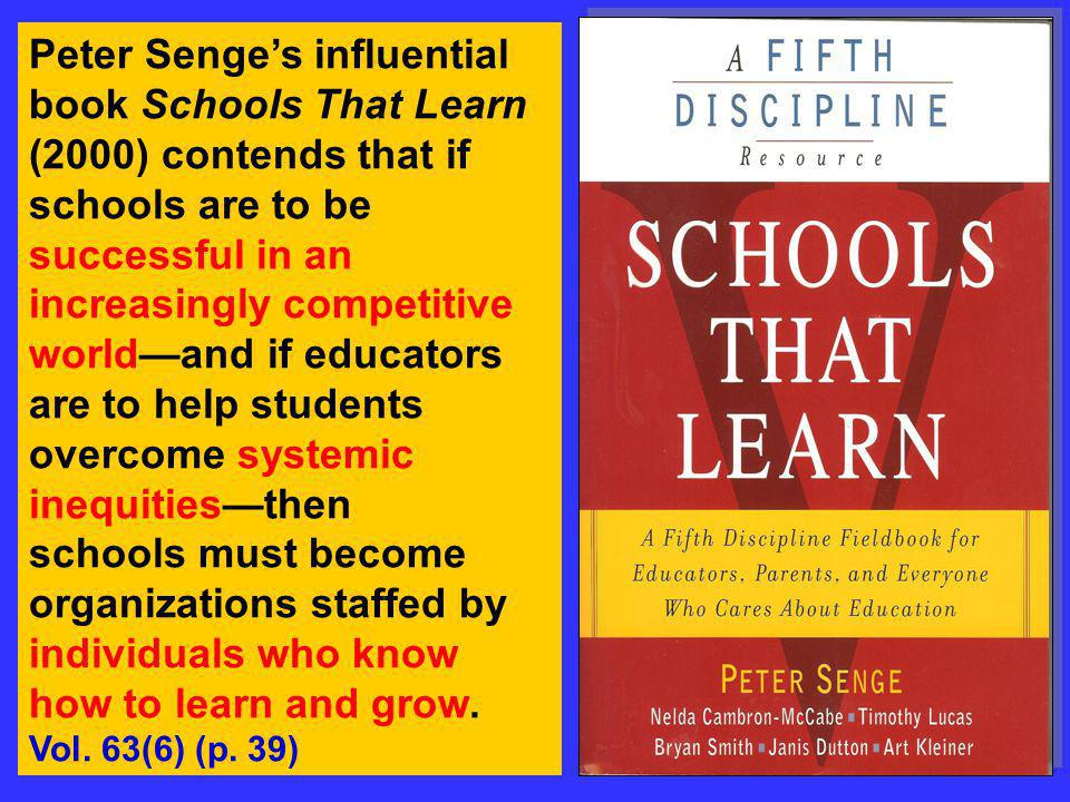 Peter Senge's influential book Schools That Learn (2000) contends that if schools are to be successful in an increasingly competitive world—and if educators are to help students overcome systemic inequities—then schools must become organizations staffed by individuals who know how to learn and grow.