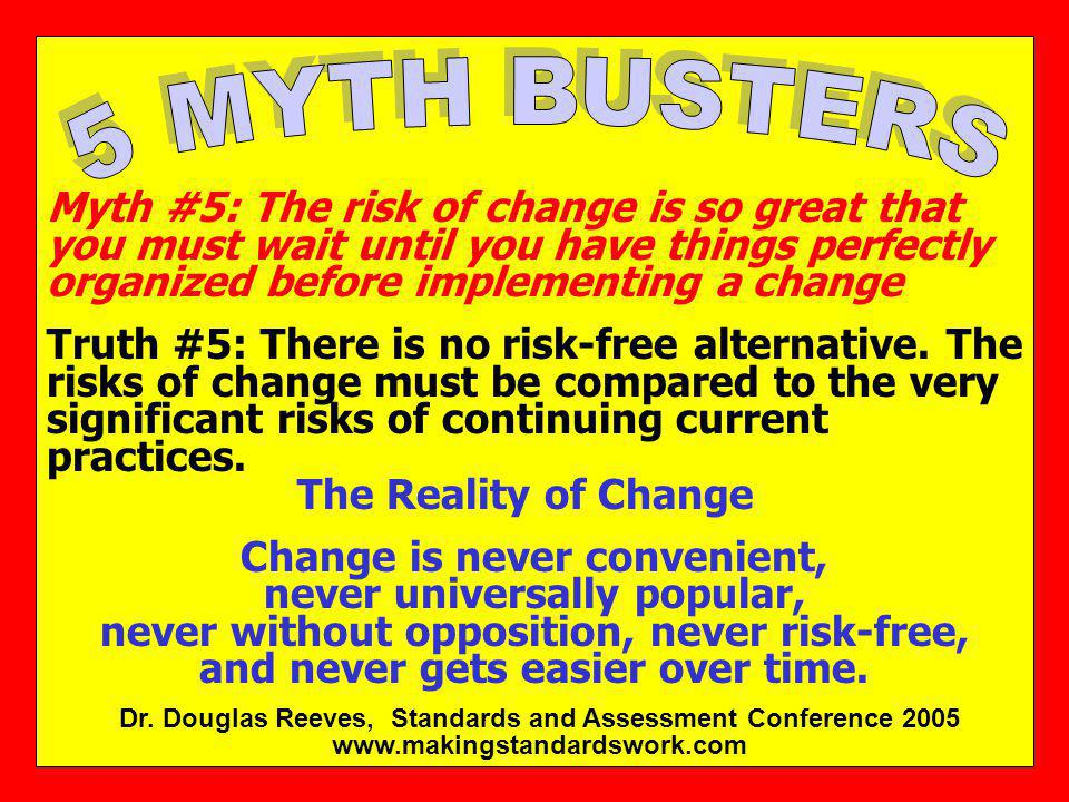 5 MYTH BUSTERS Myth #5: The risk of change is so great that you must wait until you have things perfectly organized before implementing a change.