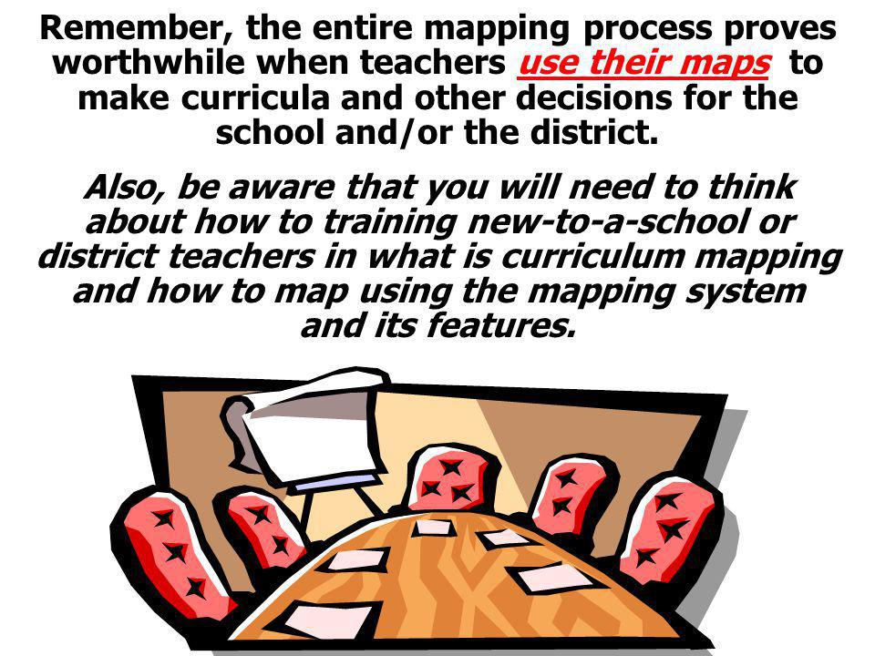 Remember, the entire mapping process proves worthwhile when teachers use their maps to make curricula and other decisions for the school and/or the district.