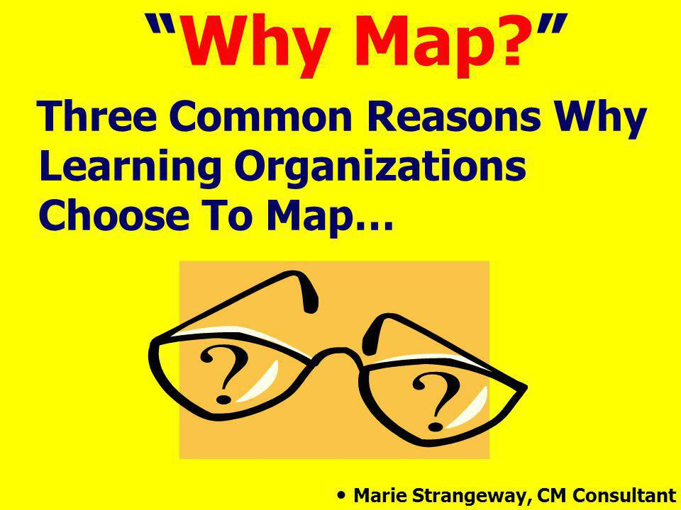 Why Map Three Common Reasons Why Learning Organizations Choose To Map… Marie Strangeway, CM Consultant.