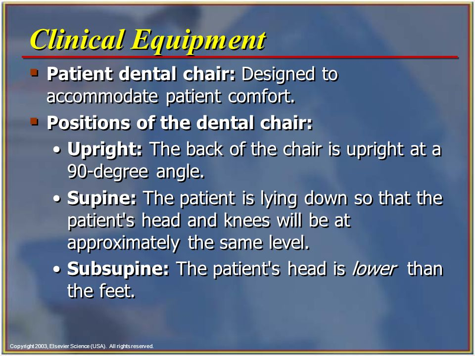 Clinical Equipment Patient dental chair: Designed to accommodate patient comfort. Positions of the dental chair: